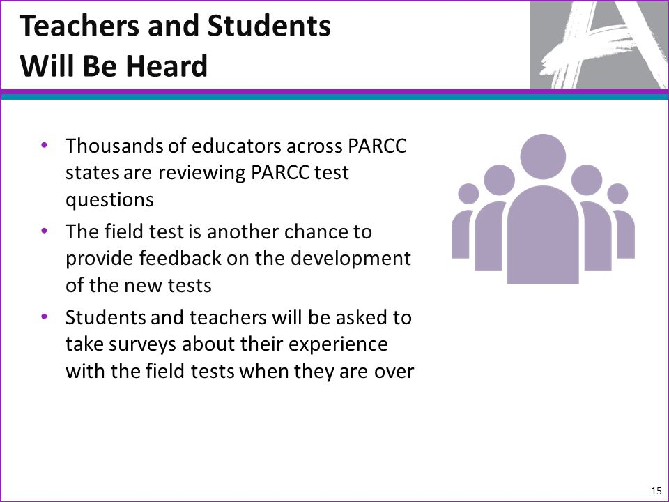 Thousands of educators across PARCC states are reviewing PARCC test questions The field test is another chance to provide feedback on the development of the new tests Students and teachers will be asked to take surveys about their experience with the field tests when they are over Teachers and Students Will Be Heard 15