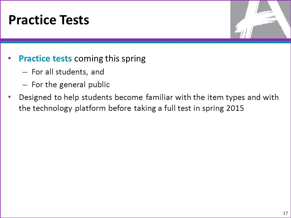 Practice tests coming this spring – For all students, and – For the general public Designed to help students become familiar with the item types and with the technology platform before taking a full test in spring 2015 Practice Tests 17