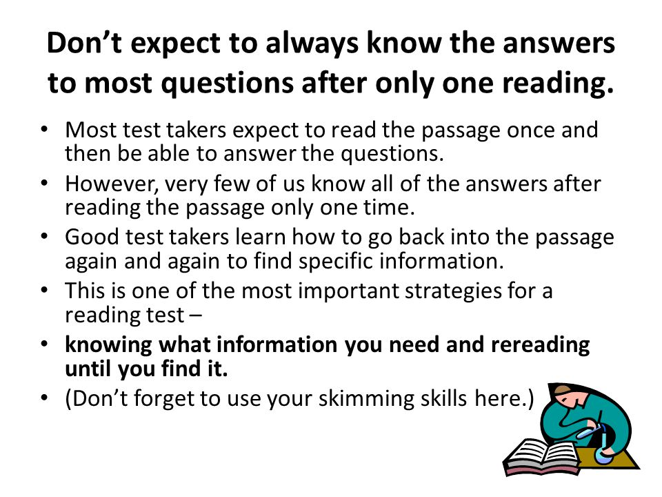 Dont expect to always know the answers to most questions after only one reading. Most test takers expect to read the passage once and then be able to