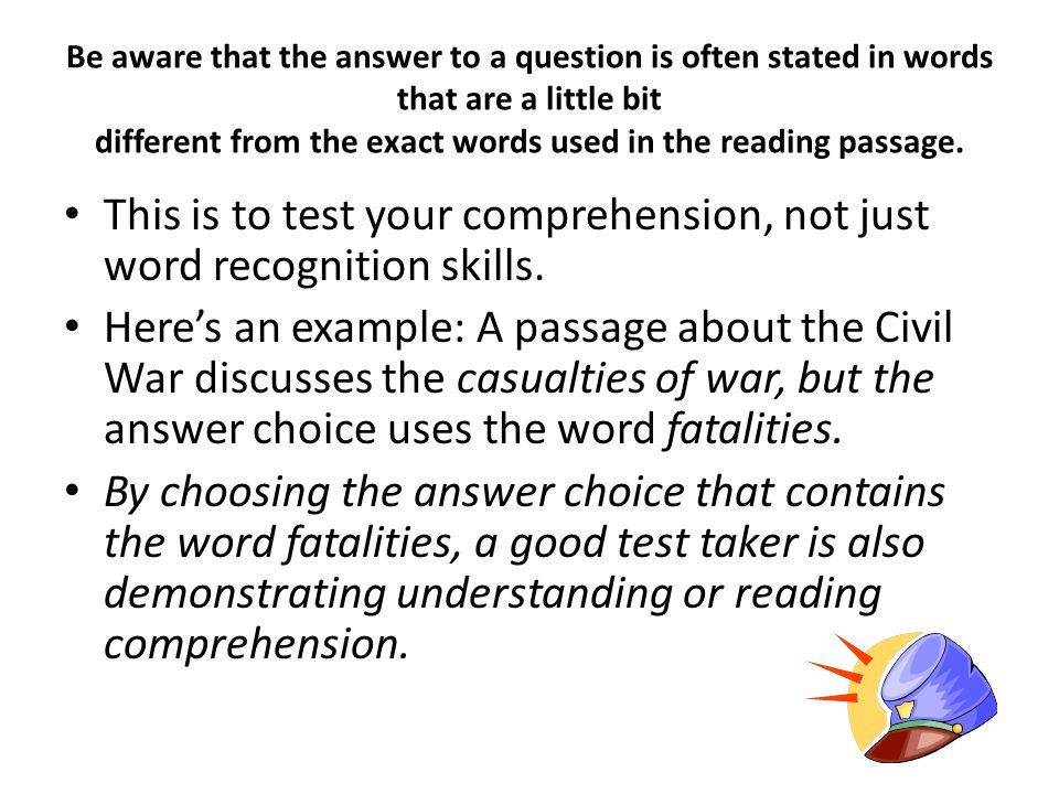 Be aware that the answer to a question is often stated in words that are a little bit different from the exact words used in the reading passage. This