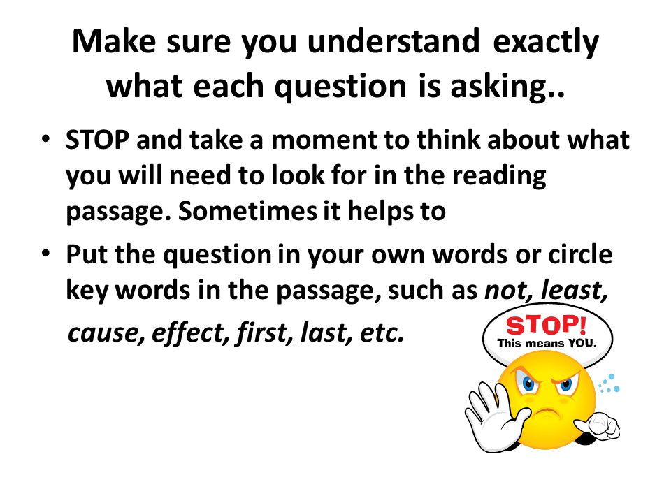 Make sure you understand exactly what each question is asking.. STOP and take a moment to think about what you will need to look for in the reading pa