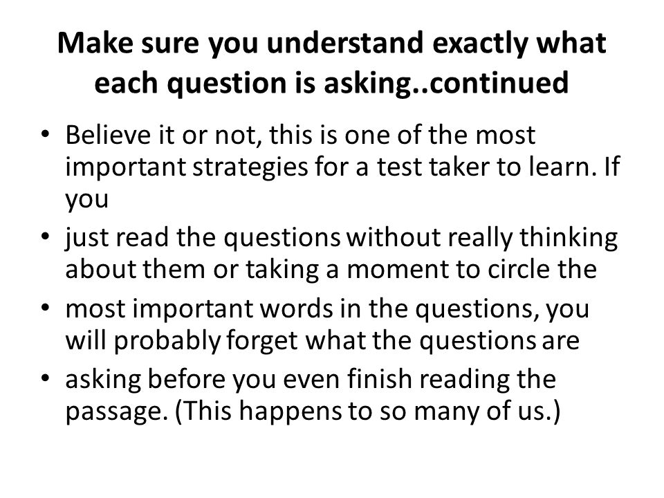 Make sure you understand exactly what each question is asking..continued Believe it or not, this is one of the most important strategies for a test ta