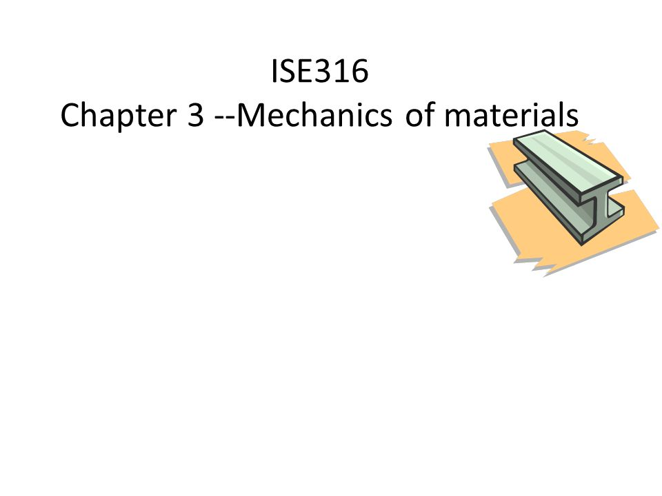 ISE316 Chapter 3 --Mechanics of materials