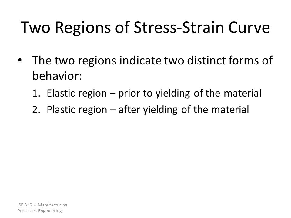 ISE 316 - Manufacturing Processes Engineering Two Regions of Stress Strain Curve The two regions indicate two distinct forms of behavior: 1.Elastic re