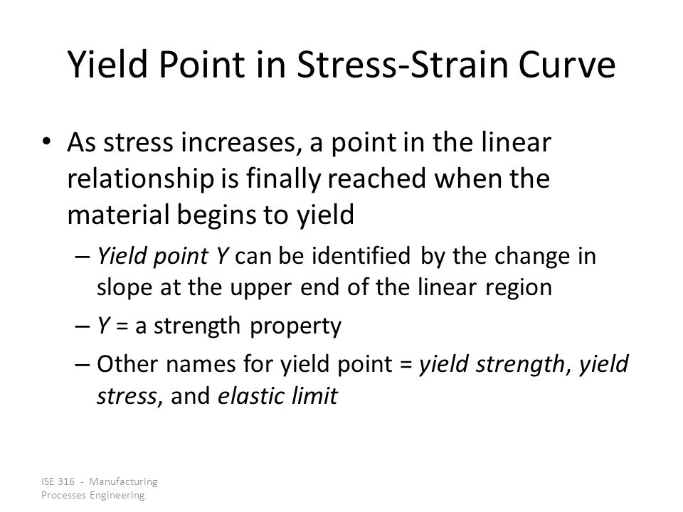 ISE 316 - Manufacturing Processes Engineering Yield Point in Stress Strain Curve As stress increases, a point in the linear relationship is finally re