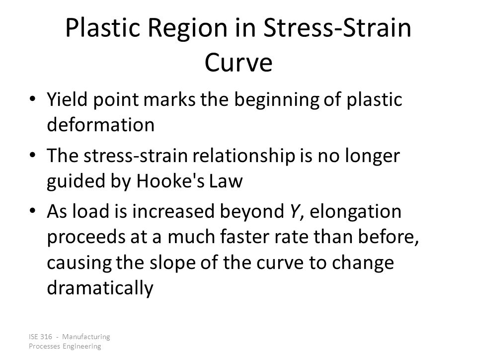 ISE 316 - Manufacturing Processes Engineering Plastic Region in Stress Strain Curve Yield point marks the beginning of plastic deformation The stress-