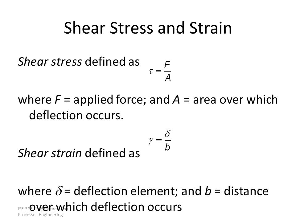 ISE 316 - Manufacturing Processes Engineering Shear Stress and Strain Shear stress defined as where F = applied force; and A = area over which deflect