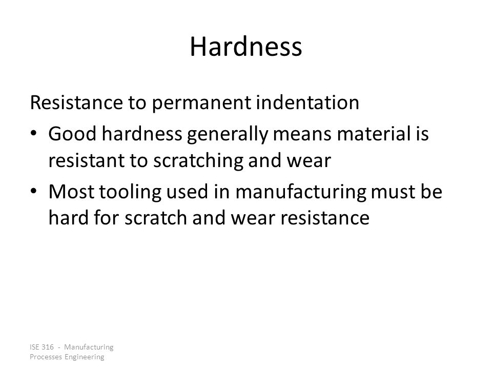 ISE 316 - Manufacturing Processes Engineering Hardness Resistance to permanent indentation Good hardness generally means material is resistant to scra