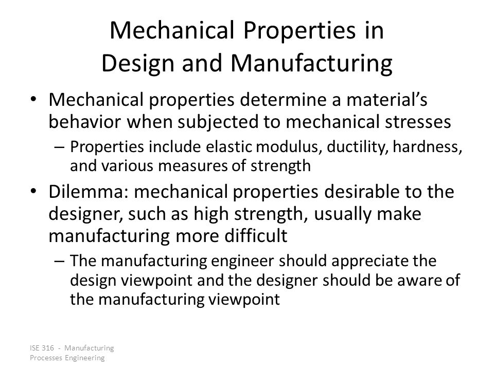 ISE 316 - Manufacturing Processes Engineering Mechanical Properties in Design and Manufacturing Mechanical properties determine a materials behavior w