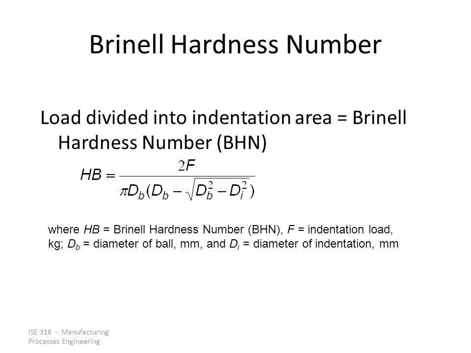 ISE 316 - Manufacturing Processes Engineering Brinell Hardness Number Load divided into indentation area = Brinell Hardness Number (BHN) where HB = Br