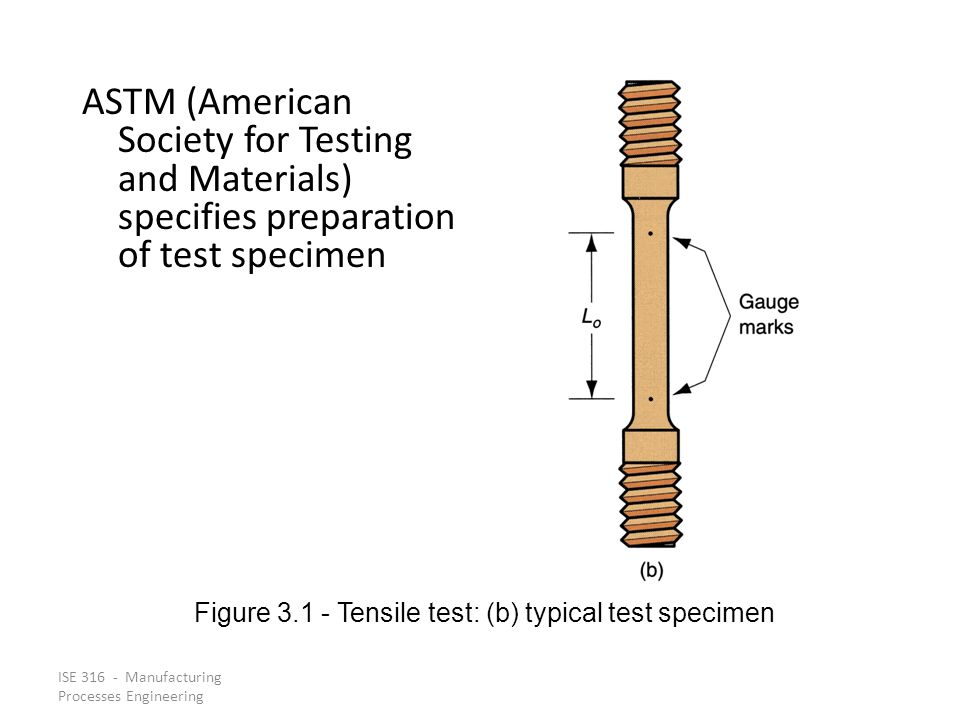 ISE 316 - Manufacturing Processes Engineering ASTM (American Society for Testing and Materials) specifies preparation of test specimen Figure 3.1 Tens