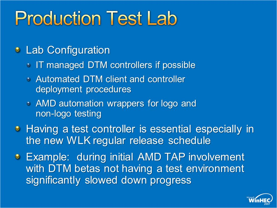 Lab Configuration IT managed DTM controllers if possible Automated DTM client and controller deployment procedures AMD automation wrappers for logo and non-logo testing Having a test controller is essential especially in the new WLK regular release schedule Example: during initial AMD TAP involvement with DTM betas not having a test environment significantly slowed down progress