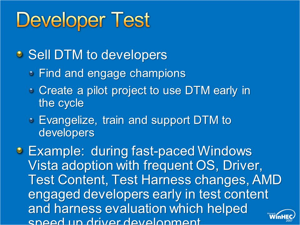 Sell DTM to developers Find and engage champions Create a pilot project to use DTM early in the cycle Evangelize, train and support DTM to developers Example: during fast-paced Windows Vista adoption with frequent OS, Driver, Test Content, Test Harness changes, AMD engaged developers early in test content and harness evaluation which helped speed up driver development