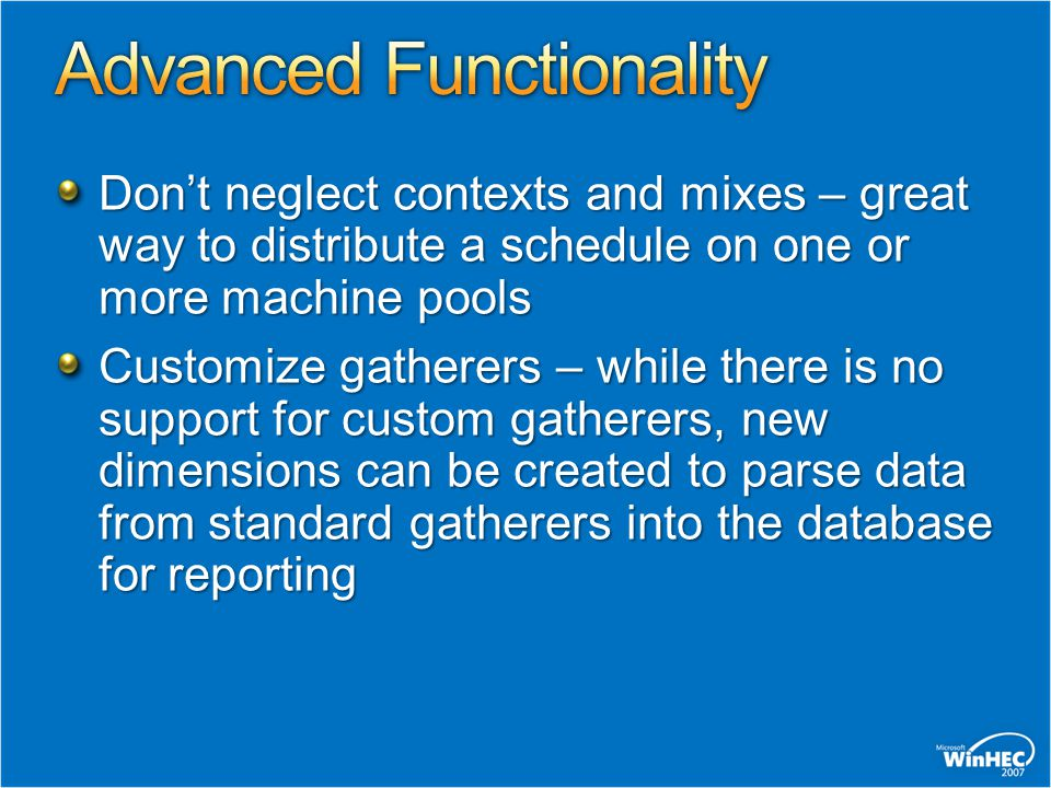 Dont neglect contexts and mixes – great way to distribute a schedule on one or more machine pools Customize gatherers – while there is no support for custom gatherers, new dimensions can be created to parse data from standard gatherers into the database for reporting