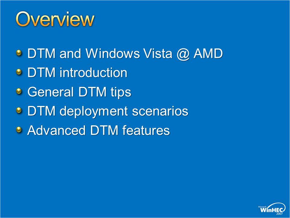 DTM and Windows Vista @ AMD DTM introduction General DTM tips DTM deployment scenarios Advanced DTM features