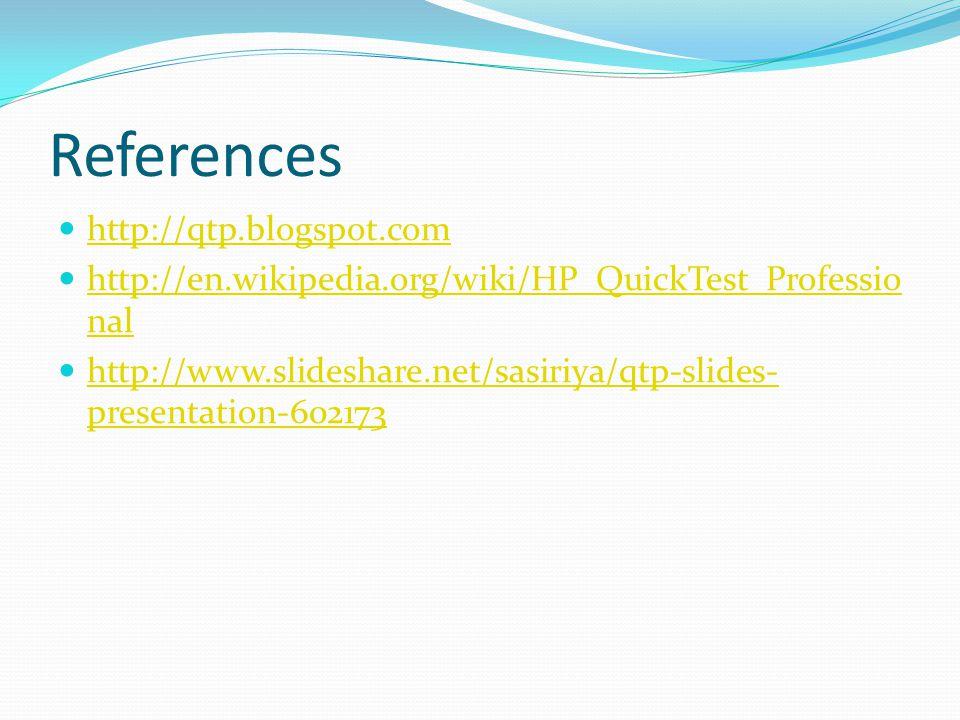 References http://qtp.blogspot.com http://en.wikipedia.org/wiki/HP_QuickTest_Professio nal http://en.wikipedia.org/wiki/HP_QuickTest_Professio nal http://www.slideshare.net/sasiriya/qtp-slides- presentation-602173 http://www.slideshare.net/sasiriya/qtp-slides- presentation-602173