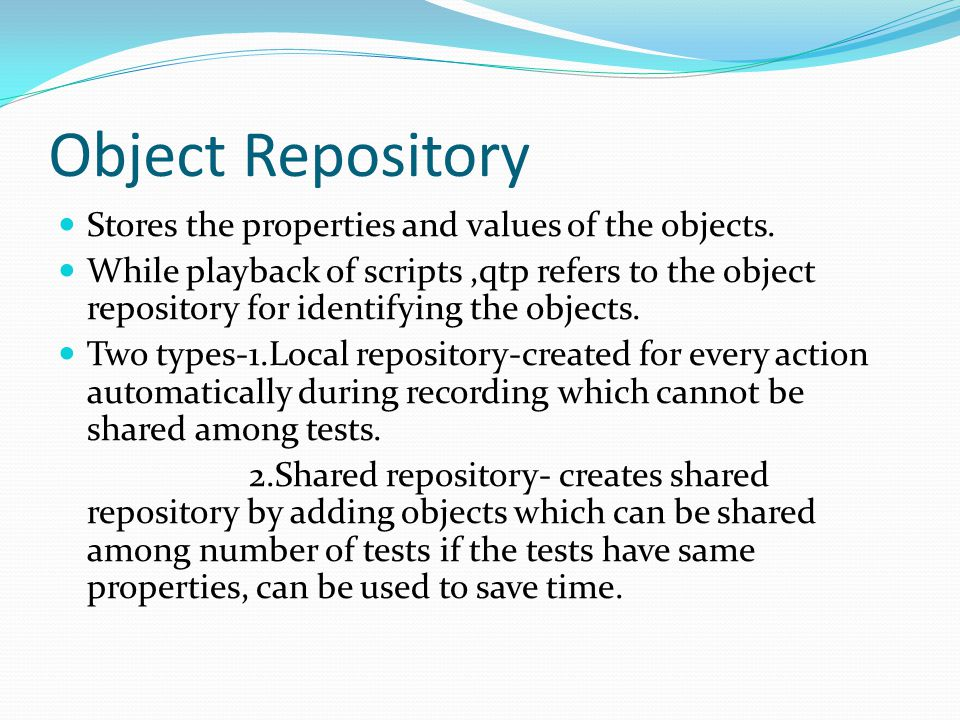 Object Repository Stores the properties and values of the objects.
