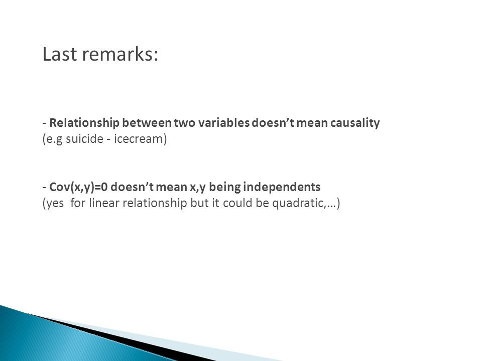Last remarks: - Relationship between two variables doesnt mean causality (e.g suicide - icecream) - Cov(x,y)=0 doesnt mean x,y being independents (yes for linear relationship but it could be quadratic,…)