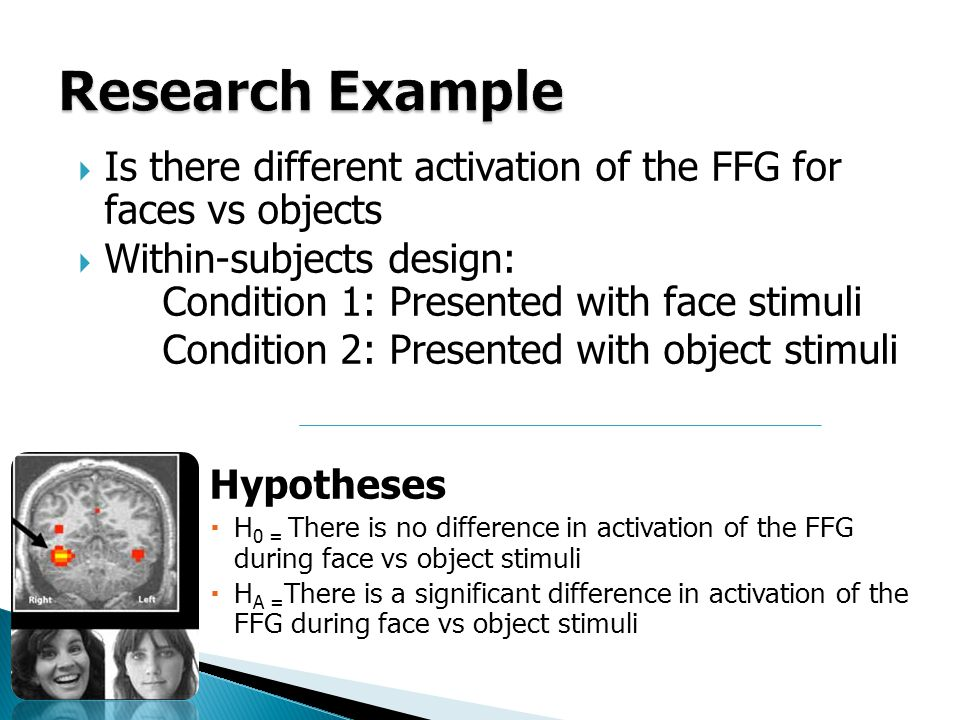 Is there different activation of the FFG for faces vs objects Within-subjects design: Condition 1: Presented with face stimuli Condition 2: Presented with object stimuli Hypotheses H 0 = There is no difference in activation of the FFG during face vs object stimuli H A = There is a significant difference in activation of the FFG during face vs object stimuli