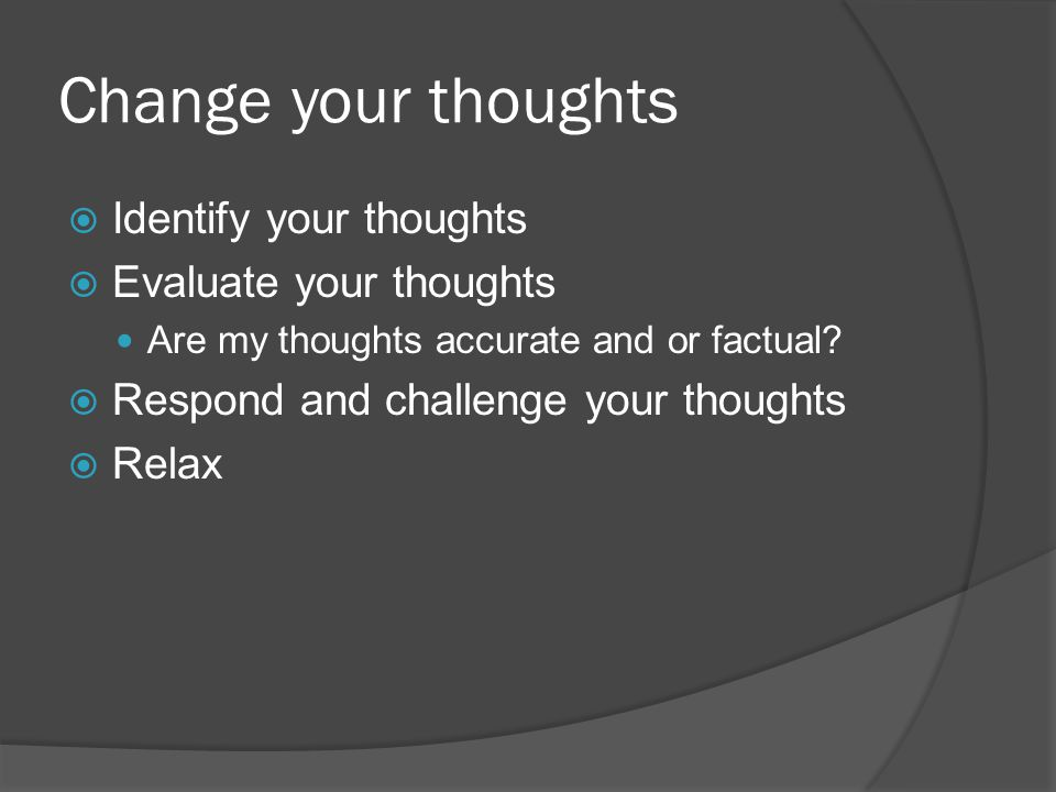 Change your thoughts Identify your thoughts Evaluate your thoughts Are my thoughts accurate and or factual.