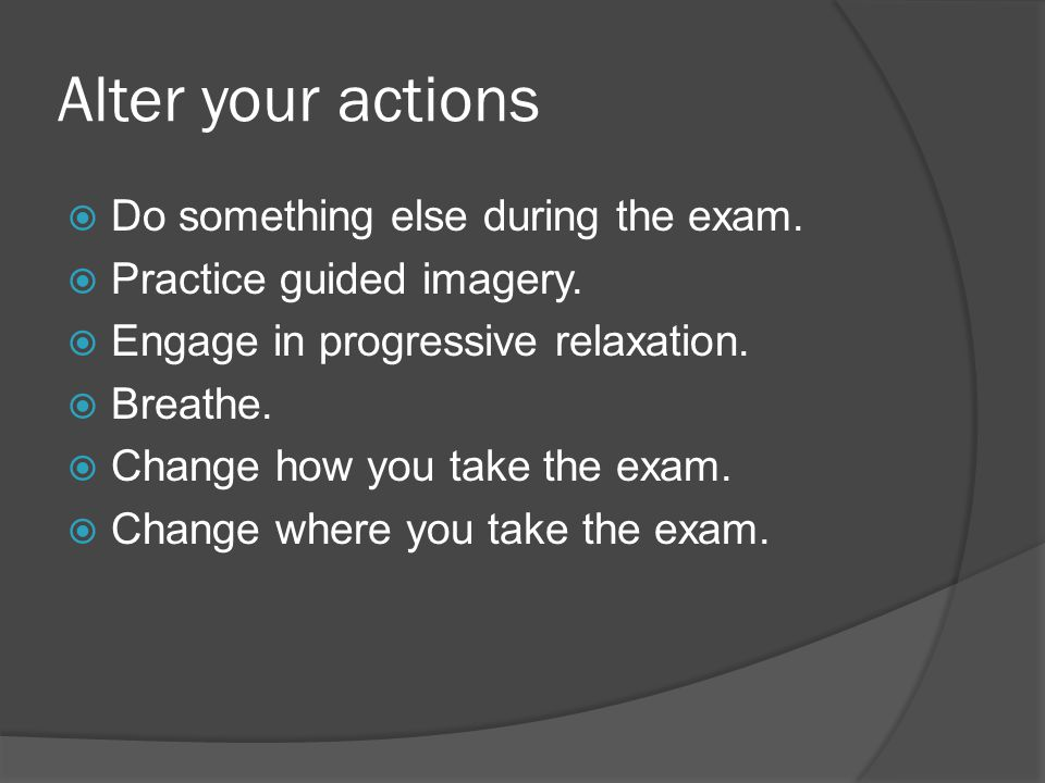 Alter your actions Do something else during the exam.