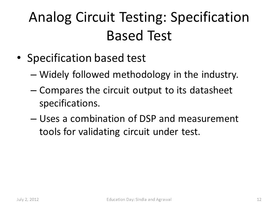 Analog Circuit Testing: Specification Based Test Specification based test – Widely followed methodology in the industry. – Compares the circuit output