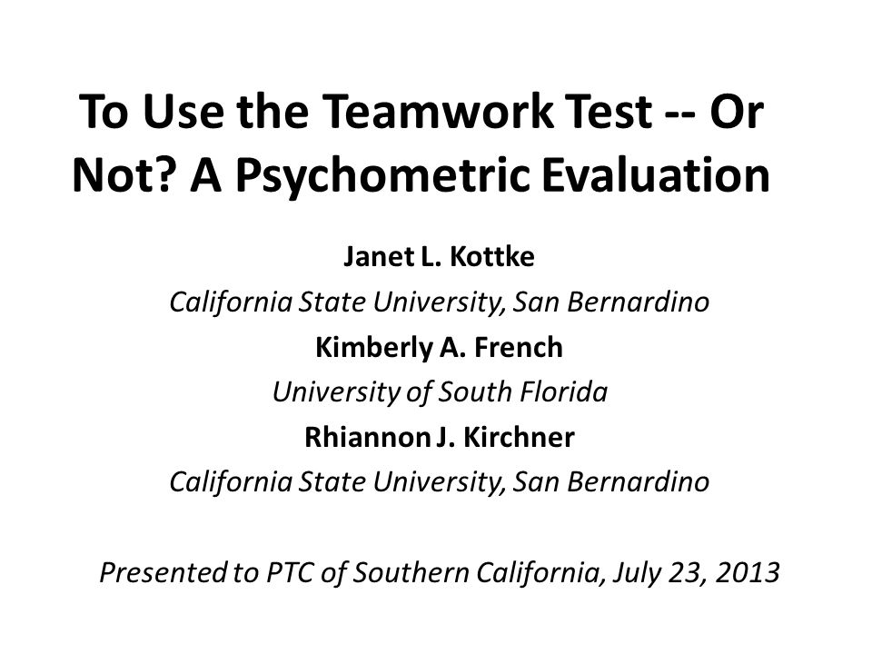 To Use the Teamwork Test -- Or Not? A Psychometric Evaluation Janet L. Kottke California State University, San Bernardino Kimberly A. French Universit