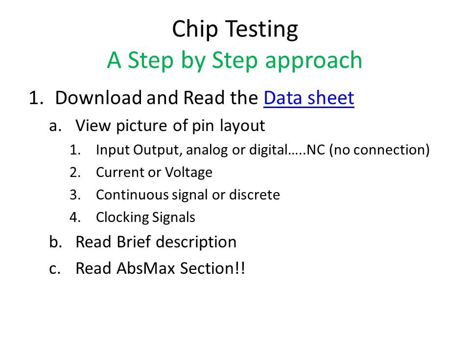 Chip Testing A Step by Step approach 1.Download and Read the Data sheetData sheet a.View picture of pin layout 1.Input Output, analog or digital…..NC (no connection) 2.Current or Voltage 3.Continuous signal or discrete 4.Clocking Signals b.Read Brief description c.Read AbsMax Section!!