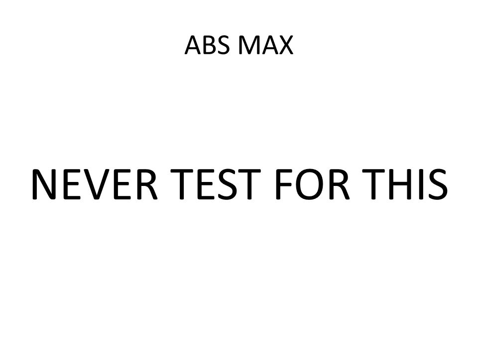 ABS MAX NEVER TEST FOR THIS