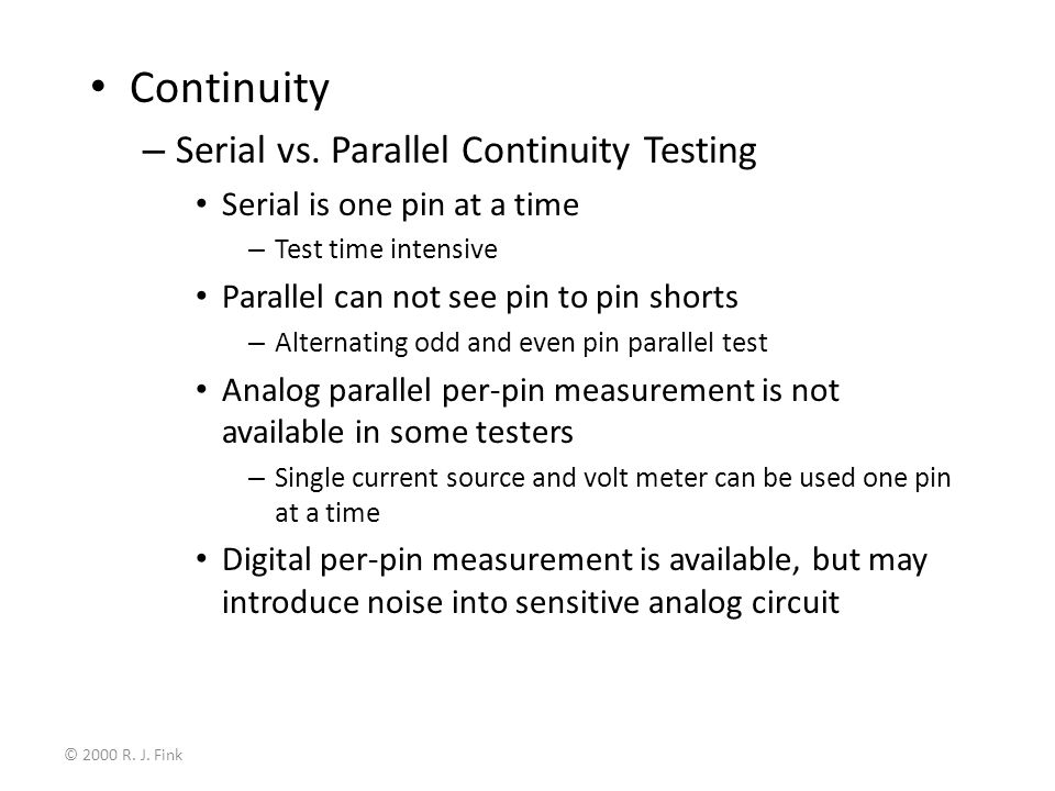 © 2000 R. J. Fink Continuity – Serial vs. Parallel Continuity Testing Serial is one pin at a time – Test time intensive Parallel can not see pin to pi