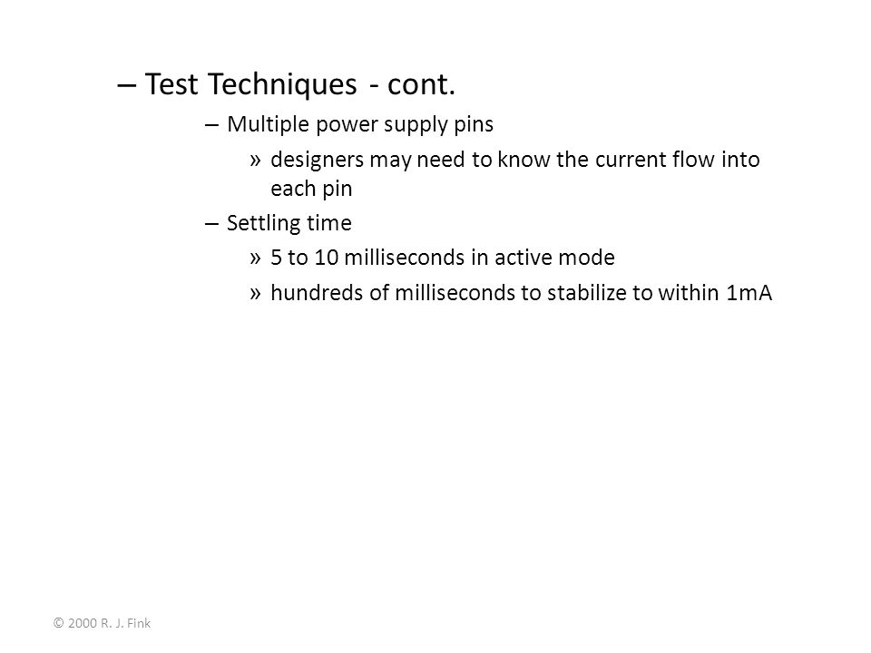 © 2000 R. J. Fink – Test Techniques - cont. – Multiple power supply pins » designers may need to know the current flow into each pin – Settling time »
