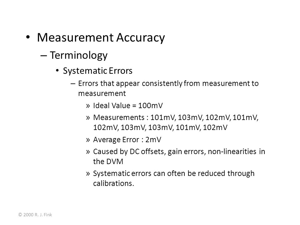 © 2000 R. J. Fink Measurement Accuracy – Terminology Systematic Errors – Errors that appear consistently from measurement to measurement » Ideal Value