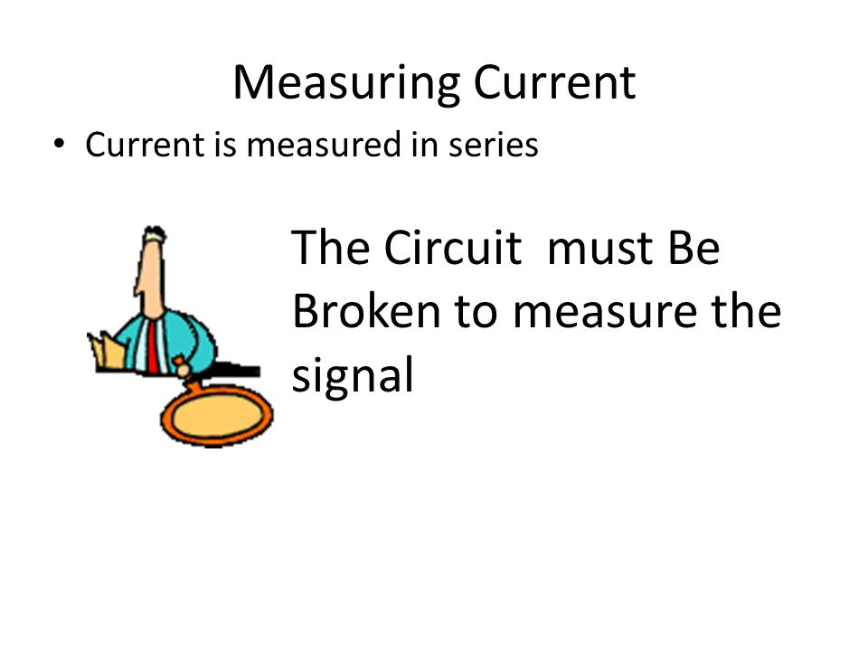 Measuring Current Current is measured in series The Circuit must Be Broken to measure the signal