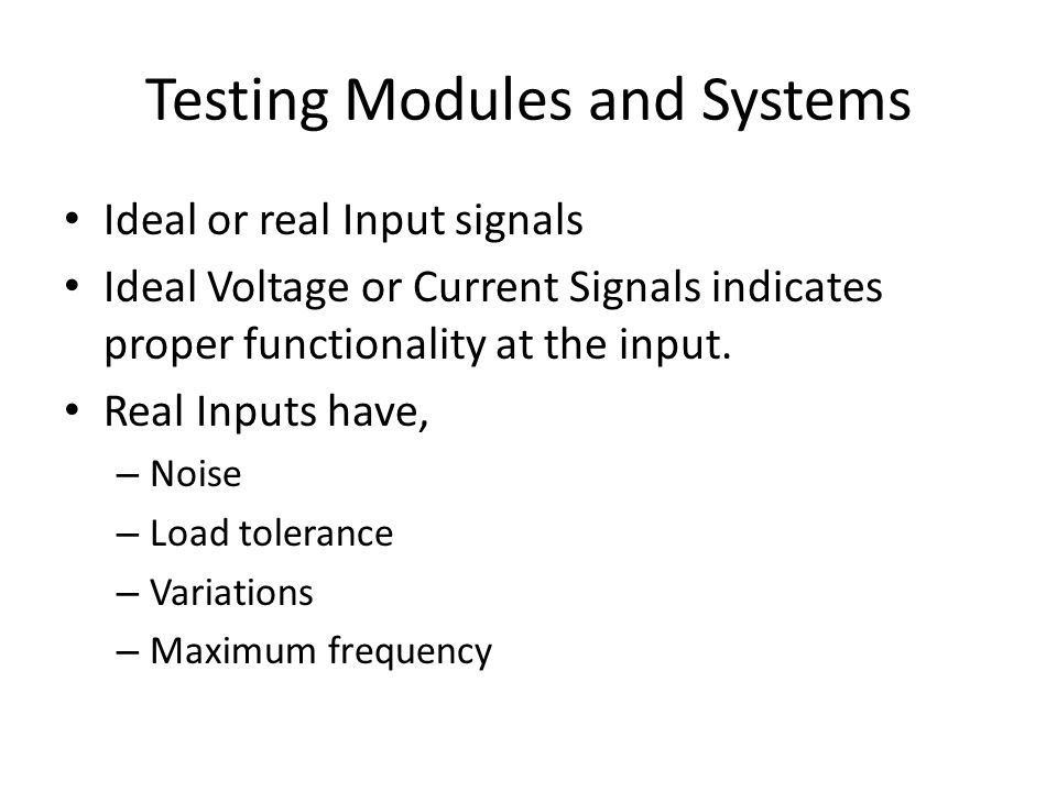 Testing Modules and Systems Ideal or real Input signals Ideal Voltage or Current Signals indicates proper functionality at the input. Real Inputs have