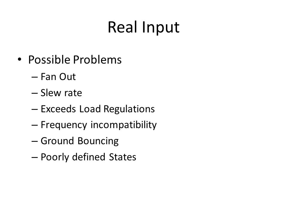 Real Input Possible Problems – Fan Out – Slew rate – Exceeds Load Regulations – Frequency incompatibility – Ground Bouncing – Poorly defined States