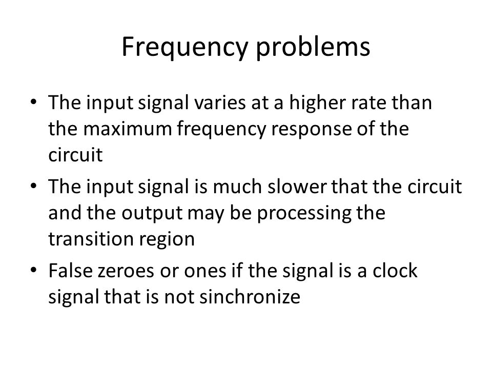 Frequency problems The input signal varies at a higher rate than the maximum frequency response of the circuit The input signal is much slower that th