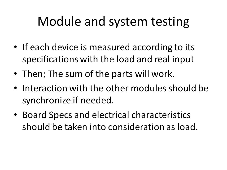 Module and system testing If each device is measured according to its specifications with the load and real input Then; The sum of the parts will work.