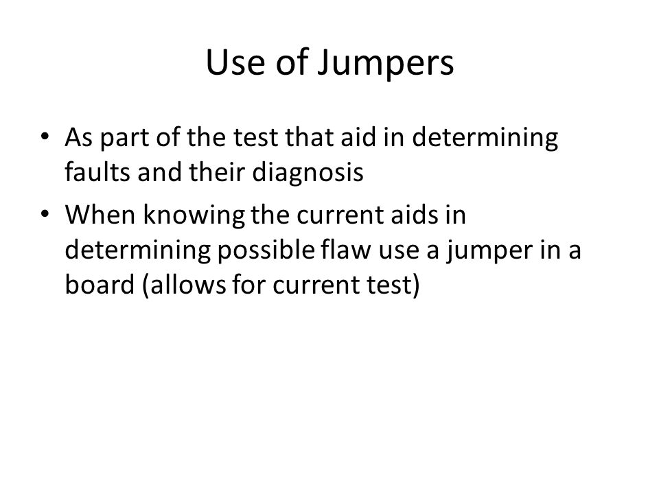 Use of Jumpers As part of the test that aid in determining faults and their diagnosis When knowing the current aids in determining possible flaw use a jumper in a board (allows for current test)