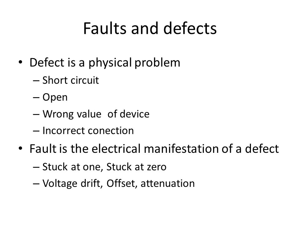 Faults and defects Defect is a physical problem – Short circuit – Open – Wrong value of device – Incorrect conection Fault is the electrical manifesta