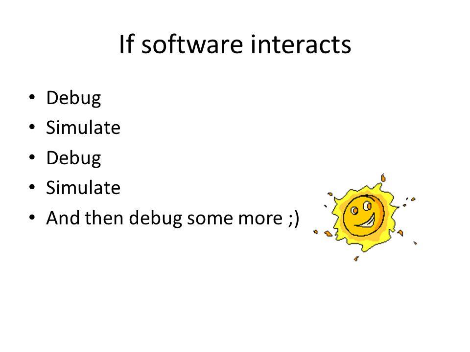 If software interacts Debug Simulate Debug Simulate And then debug some more ;)