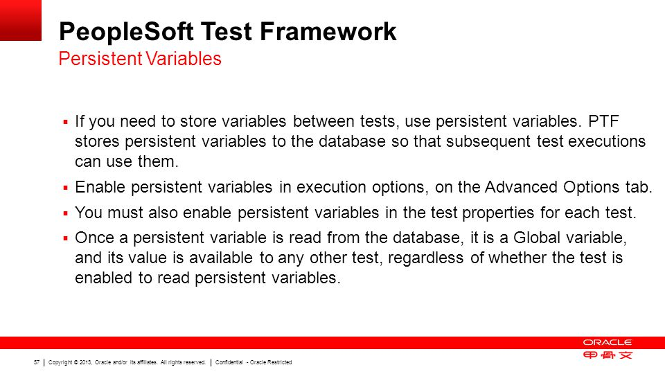 Copyright © 2013, Oracle and/or its affiliates. All rights reserved. Confidential - Oracle Restricted 57 PeopleSoft Test Framework If you need to stor