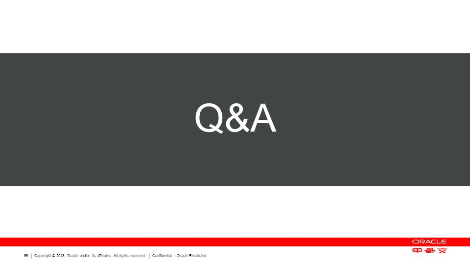 Copyright © 2013, Oracle and/or its affiliates. All rights reserved. Confidential - Oracle Restricted 65 Q&A