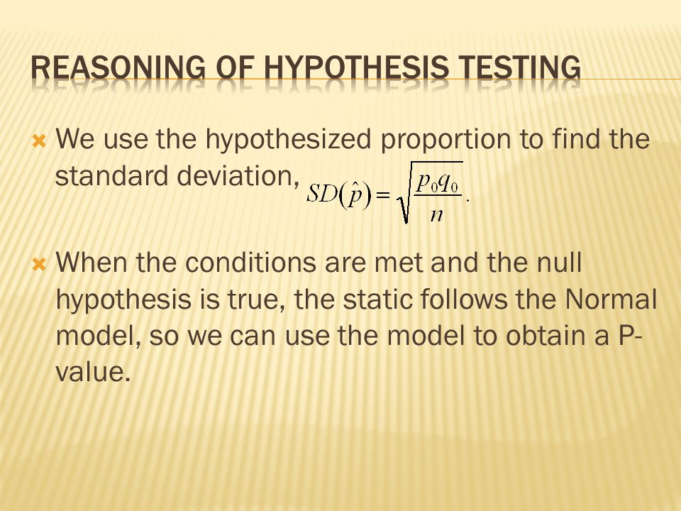 We use the hypothesized proportion to find the standard deviation, When the conditions are met and the null hypothesis is true, the static follows the