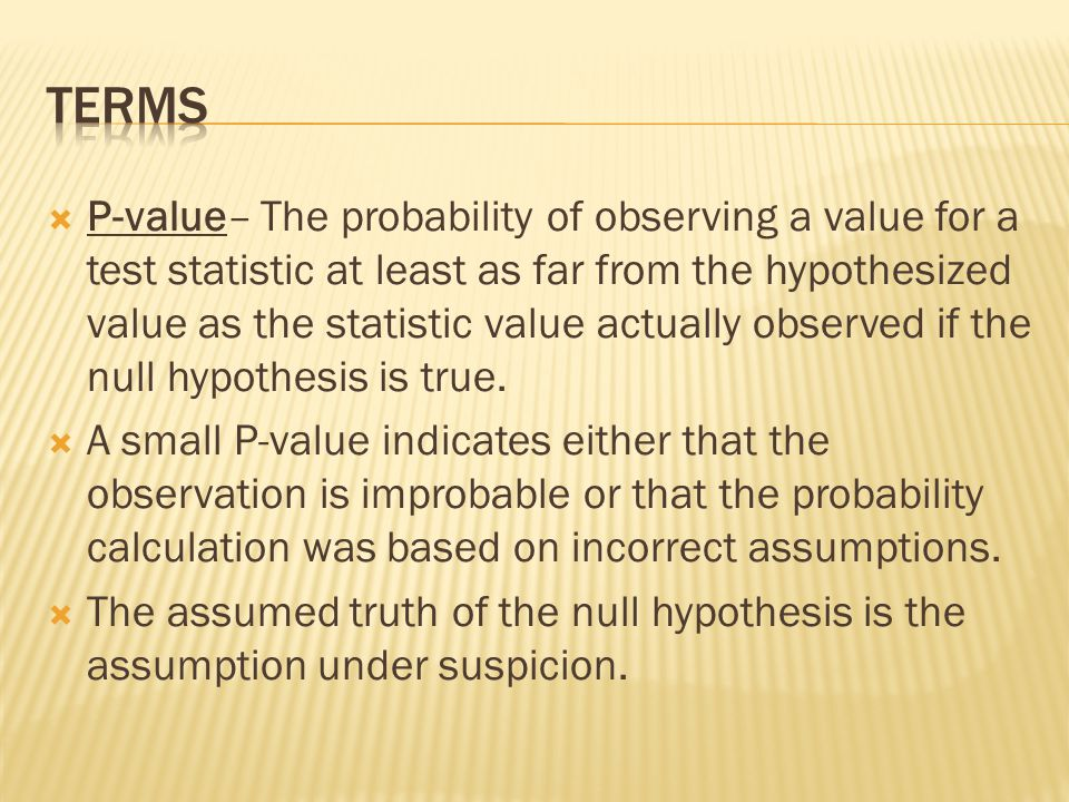 P-value– The probability of observing a value for a test statistic at least as far from the hypothesized value as the statistic value actually observe