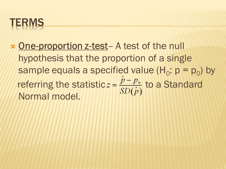 One-proportion z-test– A test of the null hypothesis that the proportion of a single sample equals a specified value (H 0 : p = p 0 ) by referring the