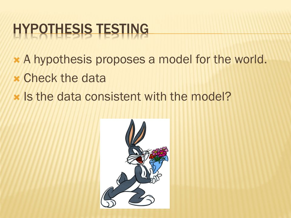 A hypothesis proposes a model for the world. Check the data Is the data consistent with the model?