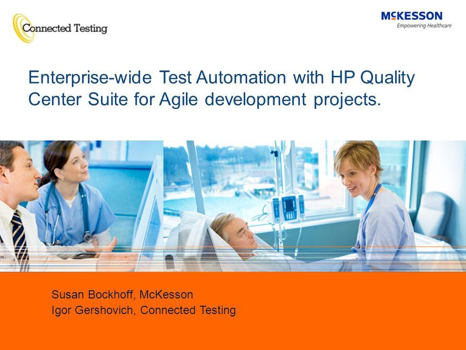 1 Susan Bockhoff, McKesson Igor Gershovich, Connected Testing Enterprise-wide Test Automation with HP Quality Center Suite for Agile development projects.