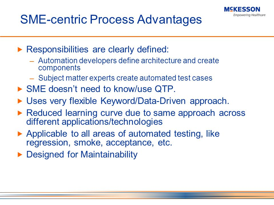 SME-centric Process Advantages Responsibilities are clearly defined: Automation developers define architecture and create components Subject matter experts create automated test cases SME doesnt need to know/use QTP.