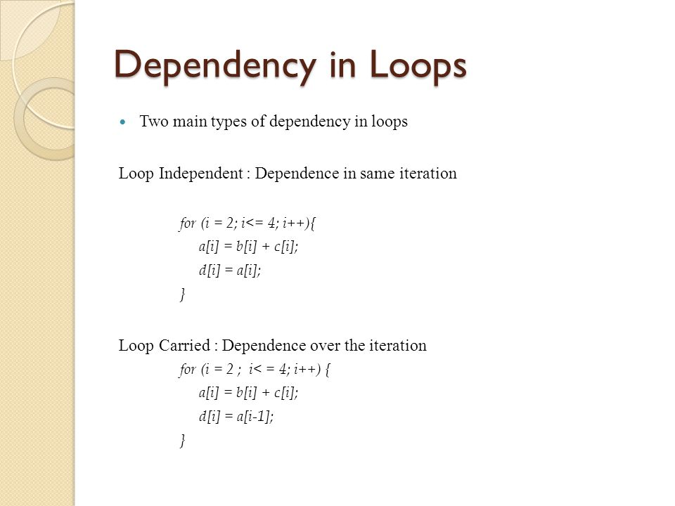 Dependency in Loops Two main types of dependency in loops Loop Independent : Dependence in same iteration for (i = 2; i<= 4; i++){ a[i] = b[i] + c[i]; d[i] = a[i]; } Loop Carried : Dependence over the iteration for (i = 2 ; i< = 4; i++) { a[i] = b[i] + c[i]; d[i] = a[i-1]; }