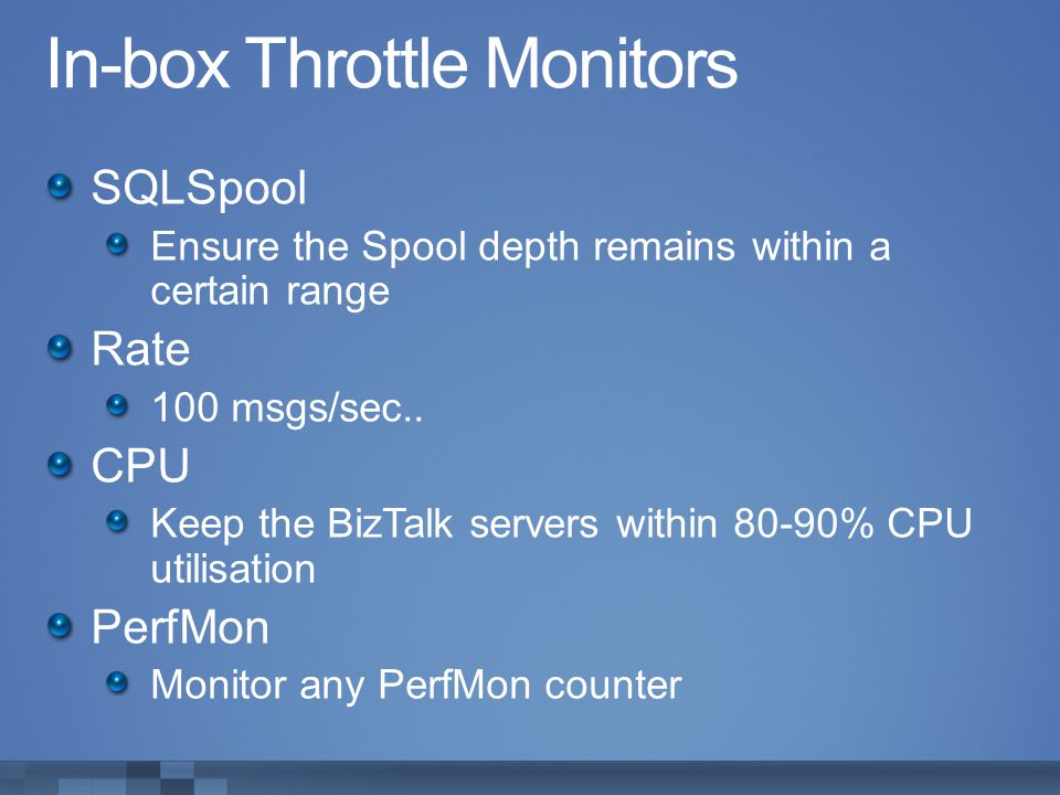 In-box Throttle Monitors SQLSpool Ensure the Spool depth remains within a certain range Rate 100 msgs/sec.. CPU Keep the BizTalk servers within 80-90%